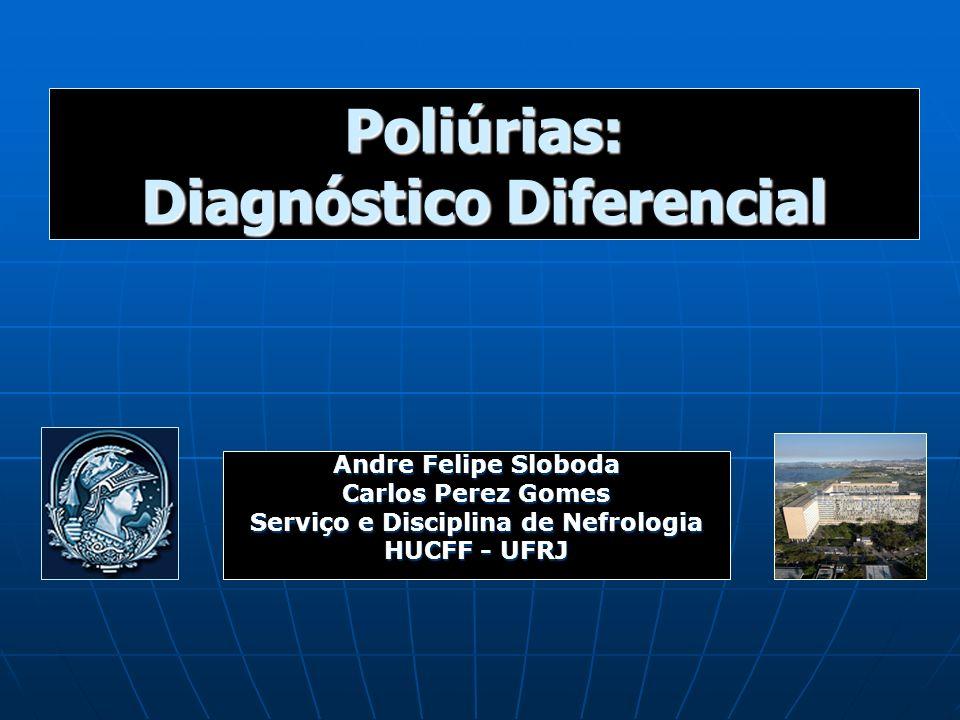 Poliúrias: Diagnóstico Diferencial Andre Felipe Sloboda Carlos Perez Gomes Serviço e Disciplina de Nefrologia HUCFF - UFRJ