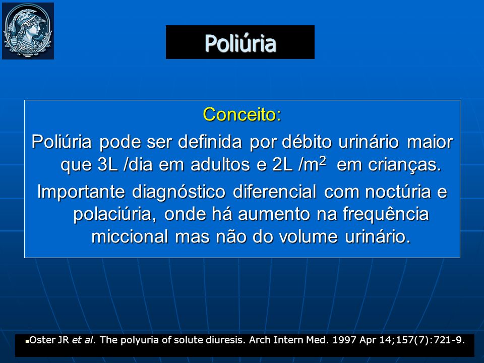 Poliúria Conceito: Poliúria pode ser definida por débito urinário maior que 3L /dia em adultos e 2L /m 2 em crianças. Importante diagnóstico diferenci