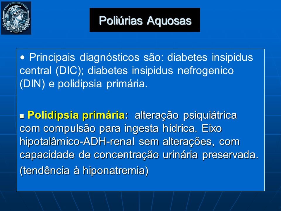 Poliúrias Aquosas Principais diagnósticos são: diabetes insipidus central (DIC); diabetes insipidus nefrogenico (DIN) e polidipsia primária. Polidipsi