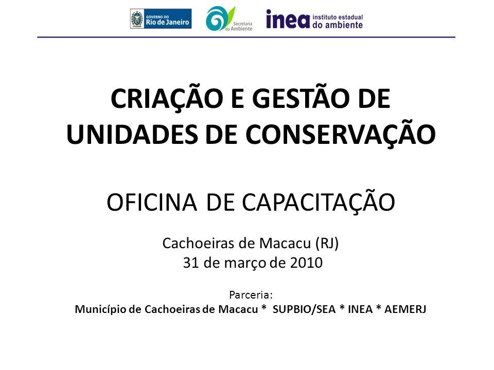CRIAÇÃO E GESTÃO DE UNIDADES DE CONSERVAÇÃO OFICINA DE CAPACITAÇÃO Cachoeiras de Macacu (RJ) 31 de março de 2010 Parceria: Município de Cachoeiras de