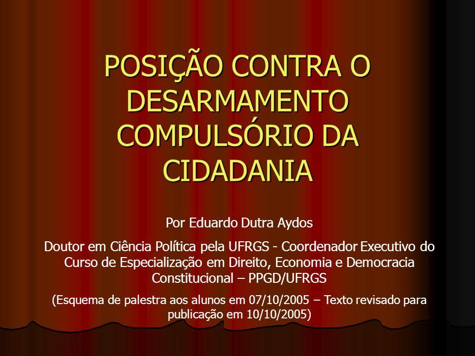 POSIÇÃO CONTRA O DESARMAMENTO COMPULSÓRIO DA CIDADANIA Por Eduardo Dutra Aydos Doutor em Ciência Política pela UFRGS - Coordenador Executivo do Curso