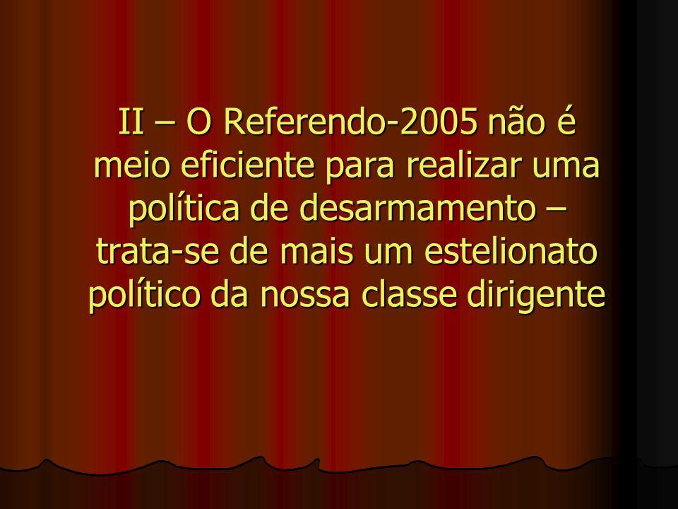 II – O Referendo-2005 não é meio eficiente para realizar uma política de desarmamento – trata-se de mais um estelionato político da nossa classe dirig