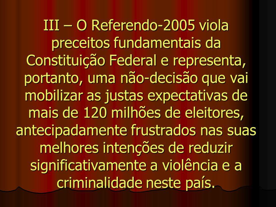 III – O Referendo-2005 viola preceitos fundamentais da Constituição Federal e representa, portanto, uma não-decisão que vai mobilizar as justas expect