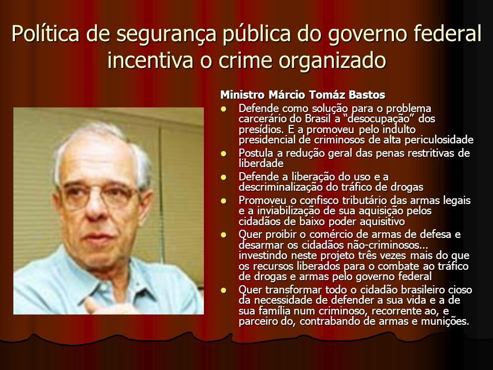 Política de segurança pública do governo federal incentiva o crime organizado Ministro Márcio Tomáz Bastos Defende como solução para o problema carcerário do Brasil a desocupação dos presídios.