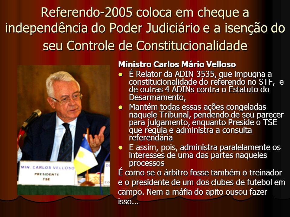 Referendo-2005 coloca em cheque a independência do Poder Judiciário e a isenção do seu Controle de Constitucionalidade Ministro Carlos Mário Velloso É Relator da ADIN 3535, que impugna a constitucionalidade do referendo no STF, e de outras 4 ADINs contra o Estatuto do Desarmamento, É Relator da ADIN 3535, que impugna a constitucionalidade do referendo no STF, e de outras 4 ADINs contra o Estatuto do Desarmamento, Mantém todas essas ações congeladas naquele Tribunal, pendendo de seu parecer para julgamento, enquanto Preside o TSE que regula e administra a consulta referendária Mantém todas essas ações congeladas naquele Tribunal, pendendo de seu parecer para julgamento, enquanto Preside o TSE que regula e administra a consulta referendária administra paralelamente os interesses de uma das partes naqueles processos E assim, pois, administra paralelamente os interesses de uma das partes naqueles processos É como se o árbitro fosse também o treinador e o presidente de um dos clubes de futebol em campo.