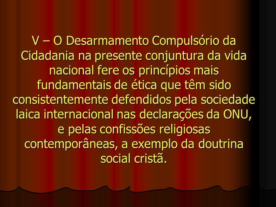 V – O Desarmamento Compulsório da Cidadania na presente conjuntura da vida nacional fere os princípios mais fundamentais de ética que têm sido consist