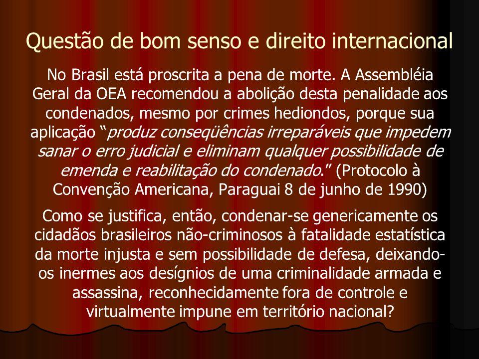 No Brasil está proscrita a pena de morte. A Assembléia Geral da OEA recomendou a abolição desta penalidade aos condenados, mesmo por crimes hediondos,