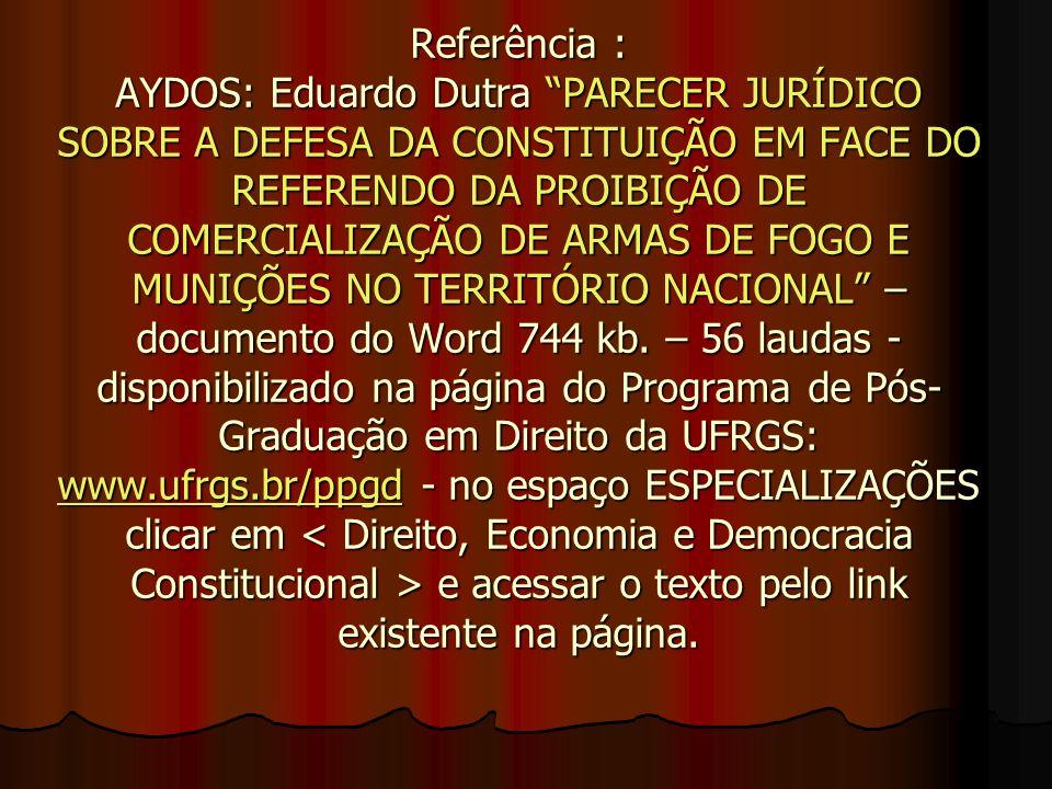 Referência : AYDOS: Eduardo Dutra PARECER JURÍDICO SOBRE A DEFESA DA CONSTITUIÇÃO EM FACE DO REFERENDO DA PROIBIÇÃO DE COMERCIALIZAÇÃO DE ARMAS DE FOGO E MUNIÇÕES NO TERRITÓRIO NACIONAL – documento do Word 744 kb.