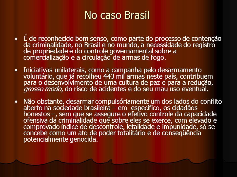 No caso Brasil É de reconhecido bom senso, como parte do processo de contenção da criminalidade, no Brasil e no mundo, a necessidade do registro de propriedade e do controle governamental sobre a comercialização e a circulação de armas de fogo.