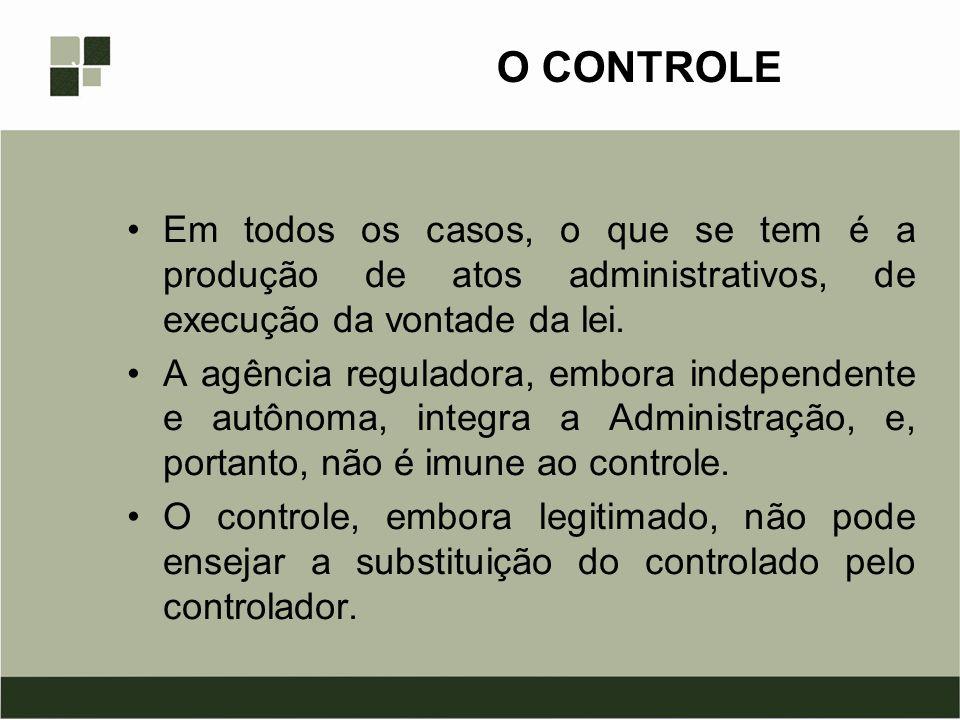 O CONTROLE Em todos os casos, o que se tem é a produção de atos administrativos, de execução da vontade da lei. A agência reguladora, embora independe