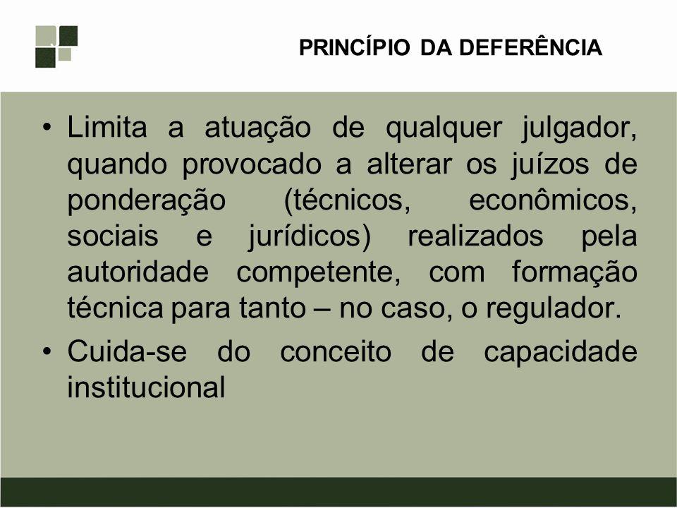 PRINCÍPIO DA DEFERÊNCIA Limita a atuação de qualquer julgador, quando provocado a alterar os juízos de ponderação (técnicos, econômicos, sociais e jur