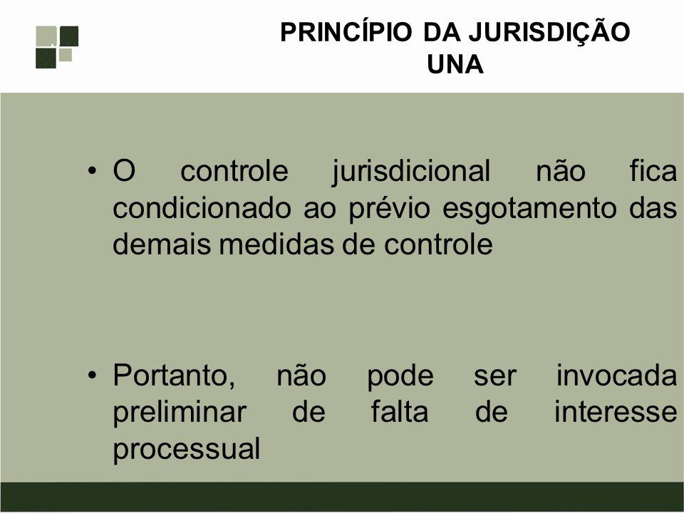 PRINCÍPIO DA JURISDIÇÃO UNA O controle jurisdicional não fica condicionado ao prévio esgotamento das demais medidas de controle Portanto, não pode ser