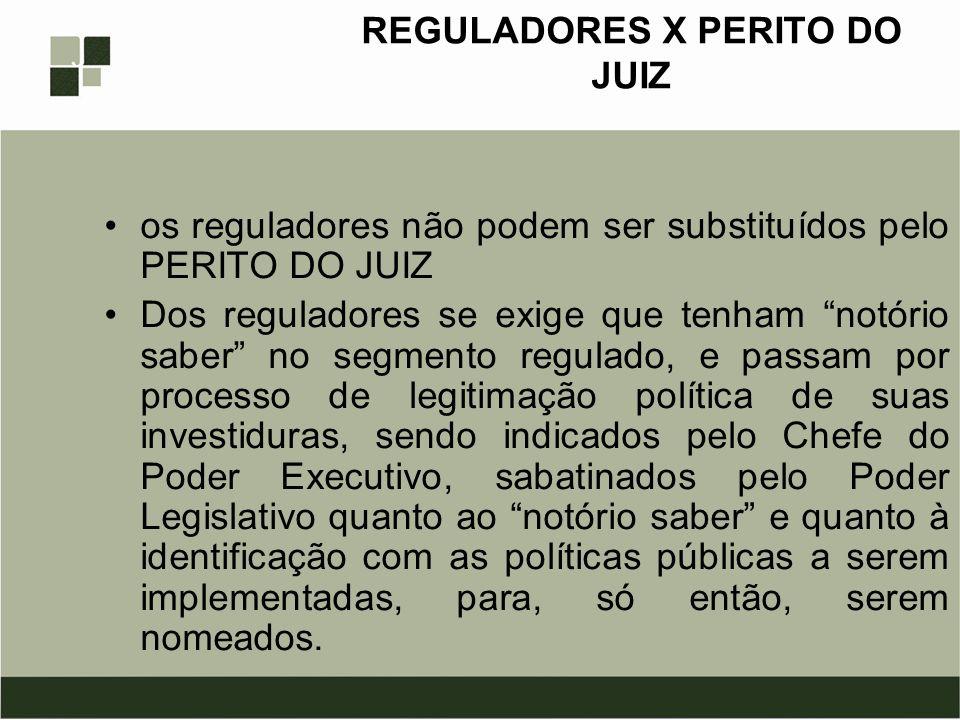 REGULADORES X PERITO DO JUIZ os reguladores não podem ser substituídos pelo PERITO DO JUIZ Dos reguladores se exige que tenham notório saber no segmen