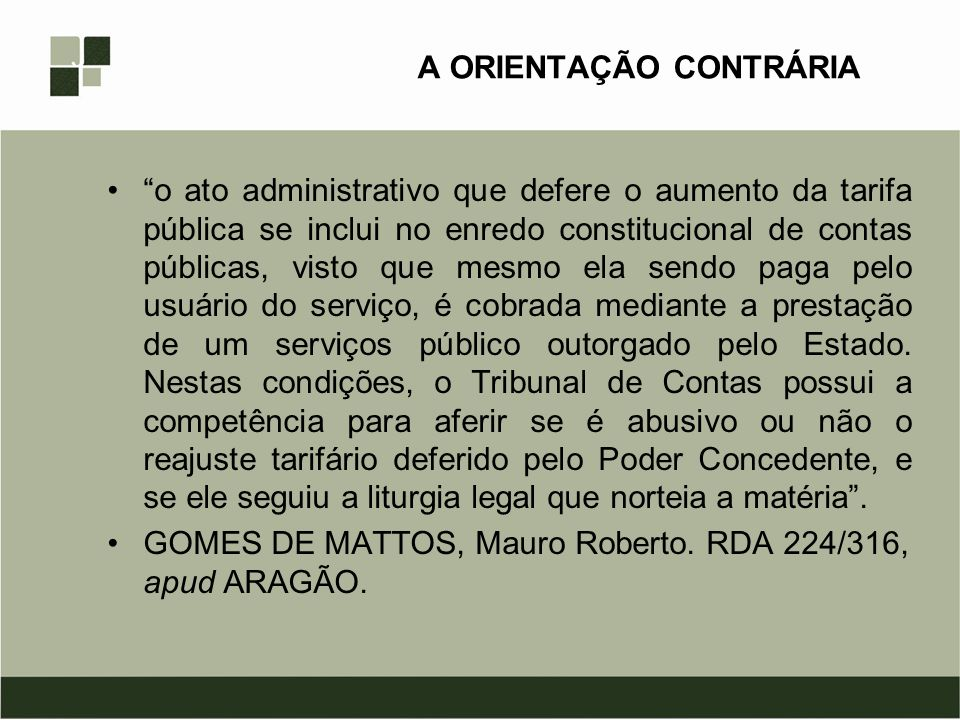 OUTRA ORIENTAÇÃO CONTRÁRIA Ao nosso ver, o Tribunal de Contas pode realmente controlar tais atos de regulação, uma vez que, imediata ou mediatamente, os atos de regulação e de fiscalização sobre os concessionários de serviços públicos se refletem sobre o Erário.
