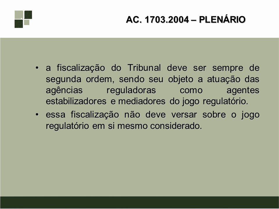 AC. 1703.2004 – PLENÁRIO a fiscalização do Tribunal deve ser sempre de segunda ordem, sendo seu objeto a atuação das agências reguladoras como agentes