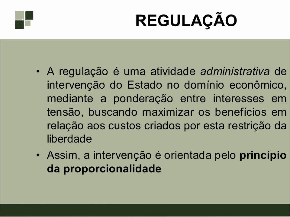 REGULAÇÃO A regulação é uma atividade administrativa de intervenção do Estado no domínio econômico, mediante a ponderação entre interesses em tensão,