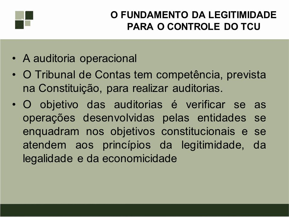 O FUNDAMENTO DA LEGITIMIDADE PARA O CONTROLE DO TCU A auditoria operacional O Tribunal de Contas tem competência, prevista na Constituição, para reali