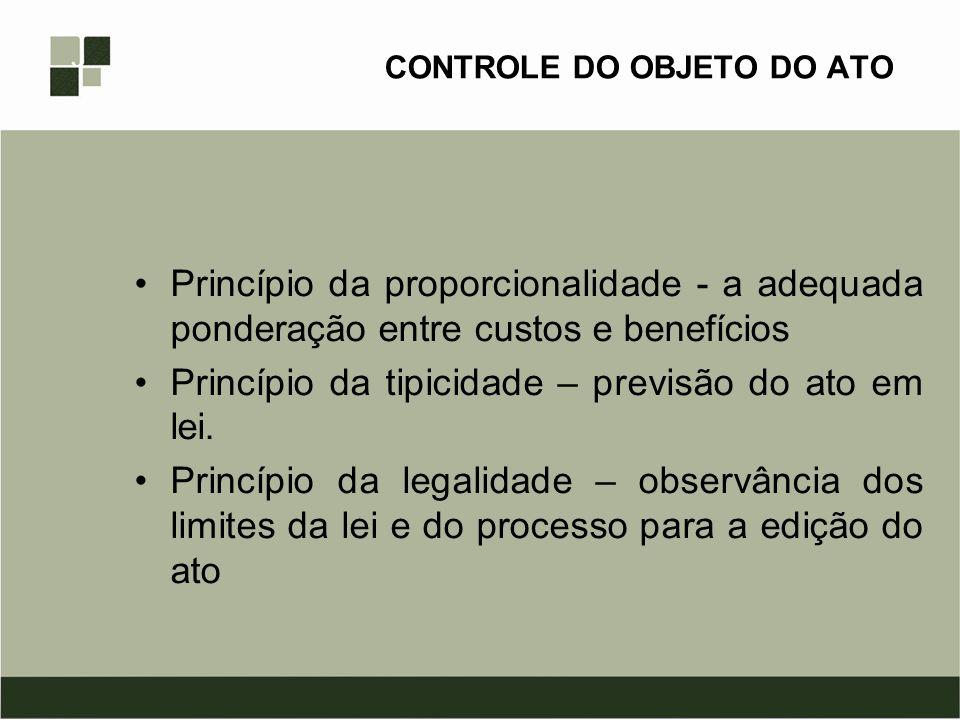 CONTROLE DO OBJETO DO ATO Princípio da proporcionalidade - a adequada ponderação entre custos e benefícios Princípio da tipicidade – previsão do ato e