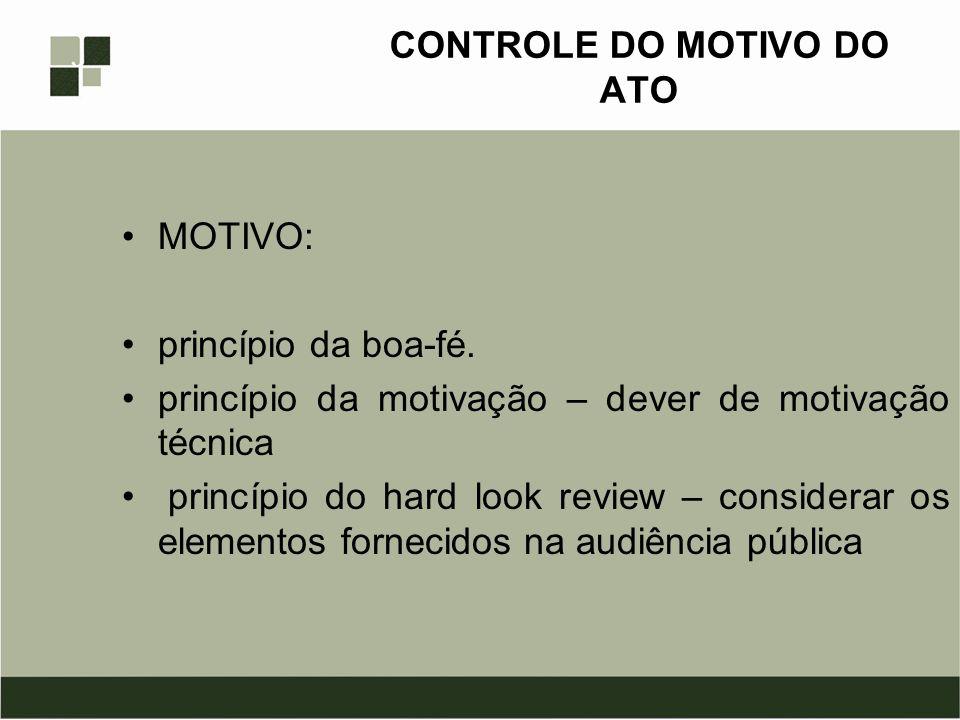 CONTROLE DO MOTIVO DO ATO MOTIVO: princípio da boa-fé. princípio da motivação – dever de motivação técnica princípio do hard look review – considerar