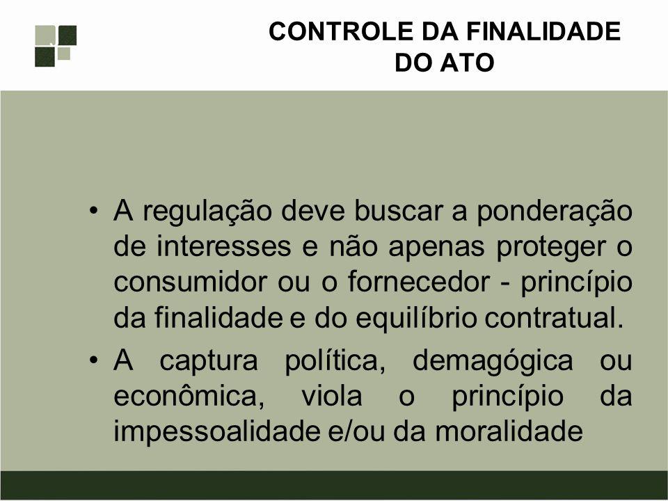 CONTROLE DA FINALIDADE DO ATO A regulação deve buscar a ponderação de interesses e não apenas proteger o consumidor ou o fornecedor - princípio da fin
