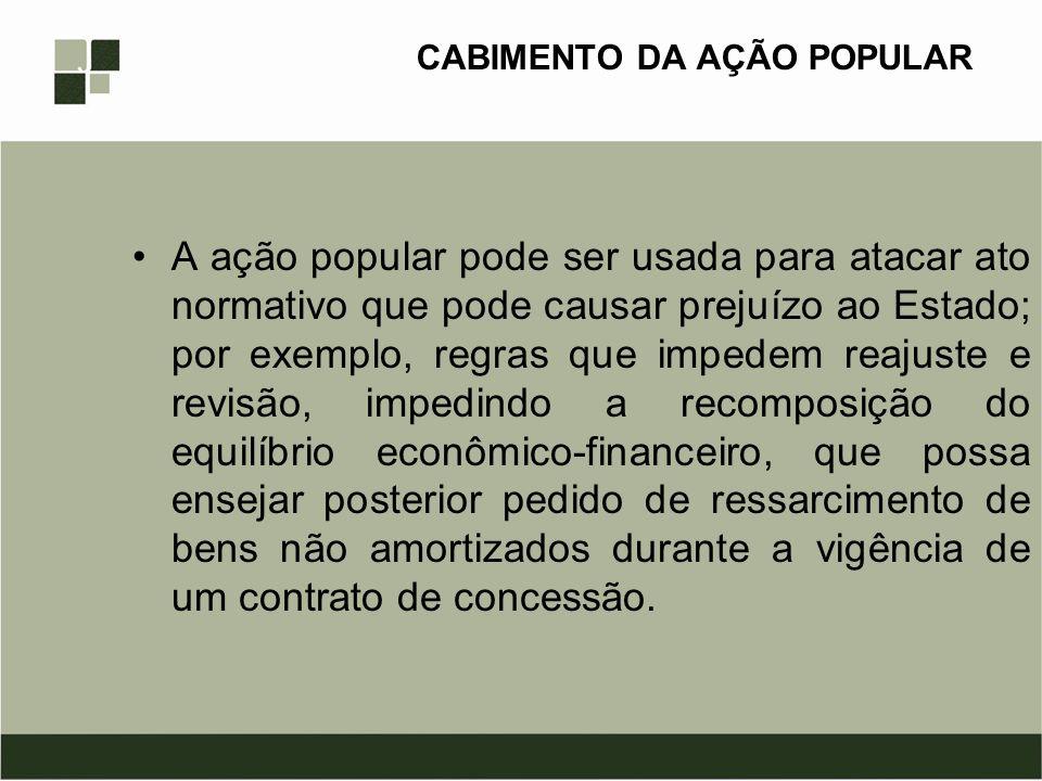CABIMENTO DA AÇÃO POPULAR A ação popular pode ser usada para atacar ato normativo que pode causar prejuízo ao Estado; por exemplo, regras que impedem