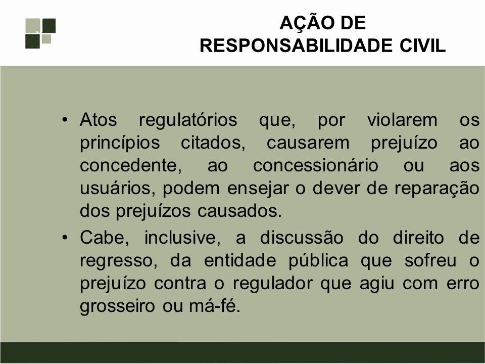 AÇÃO DE RESPONSABILIDADE CIVIL Atos regulatórios que, por violarem os princípios citados, causarem prejuízo ao concedente, ao concessionário ou aos us