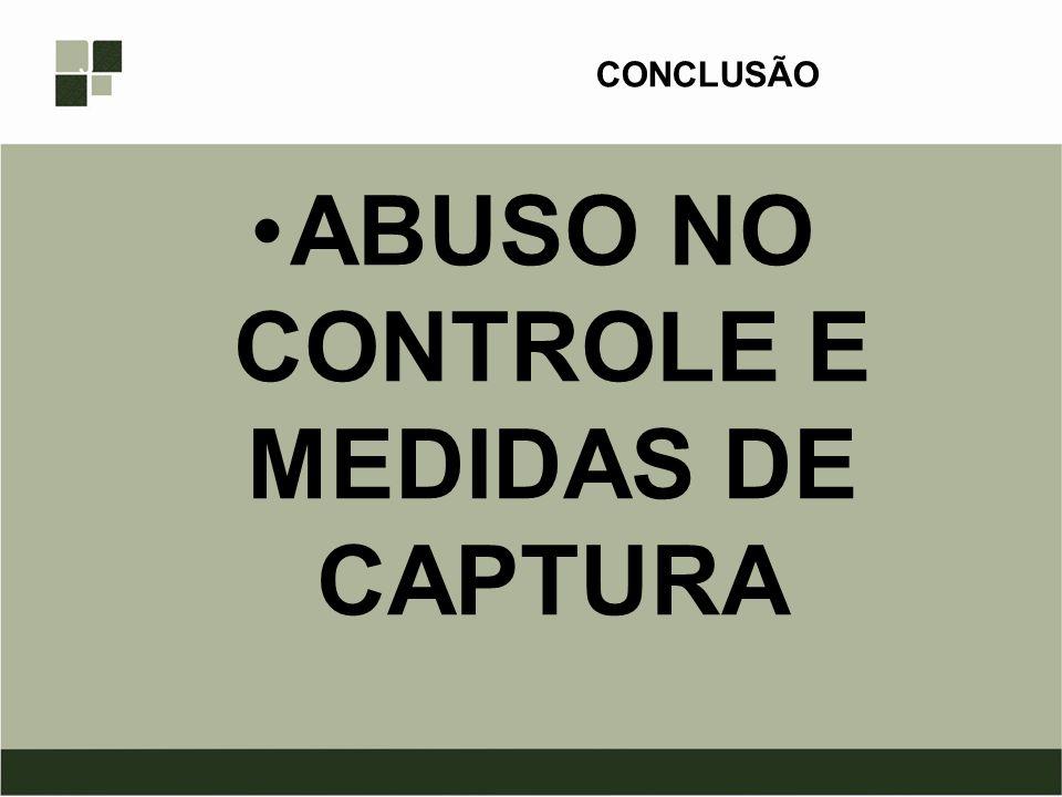 CONCLUSÃO ABUSO NO CONTROLE E MEDIDAS DE CAPTURA