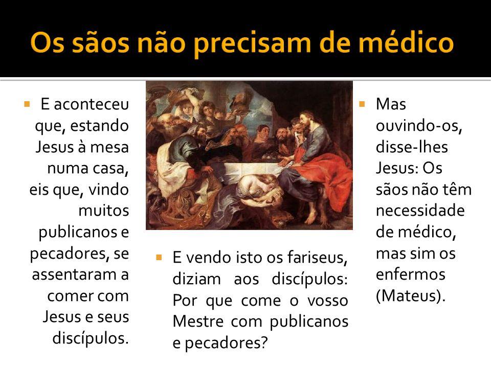 E vendo isto os fariseus, diziam aos discípulos: Por que come o vosso Mestre com publicanos e pecadores.