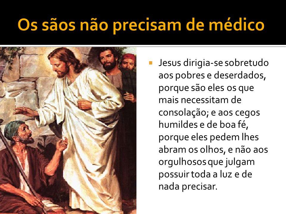 Jesus dirigia-se sobretudo aos pobres e deserdados, porque são eles os que mais necessitam de consolação; e aos cegos humildes e de boa fé, porque eles pedem lhes abram os olhos, e não aos orgulhosos que julgam possuir toda a luz e de nada precisar.