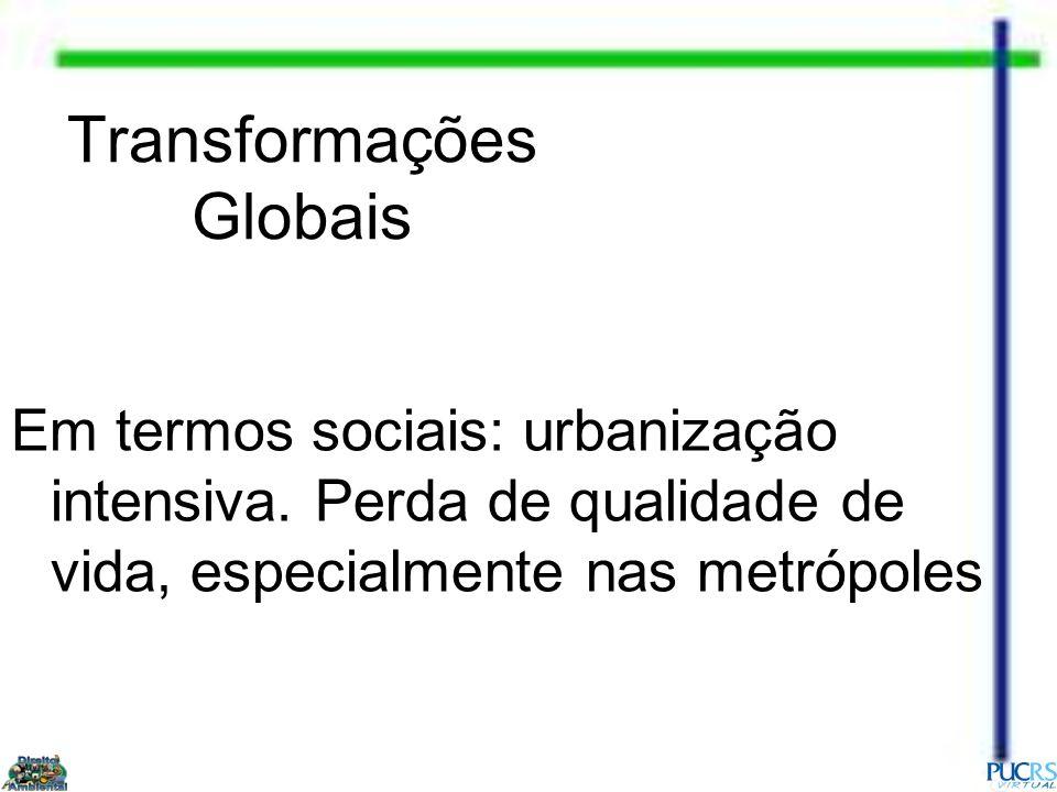 Transformações Globais Em termos sociais: urbanização intensiva. Perda de qualidade de vida, especialmente nas metrópoles