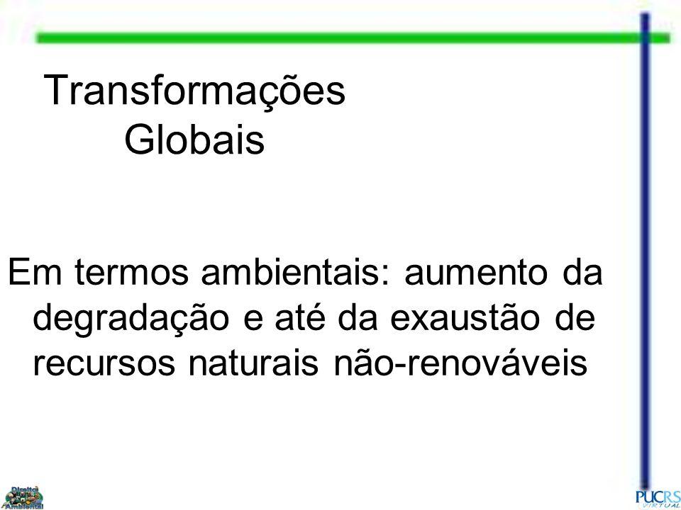 Transformações Globais Em termos ambientais: aumento da degradação e até da exaustão de recursos naturais não-renováveis