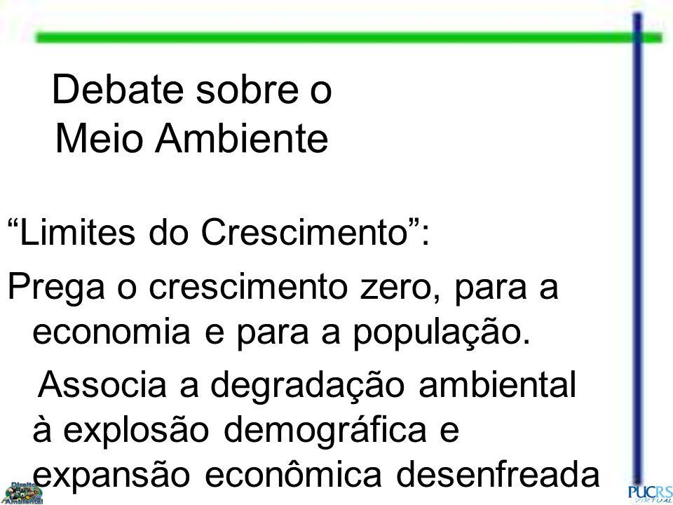 Debate sobre o Meio Ambiente Limites do Crescimento: Prega o crescimento zero, para a economia e para a população. Associa a degradação ambiental à ex