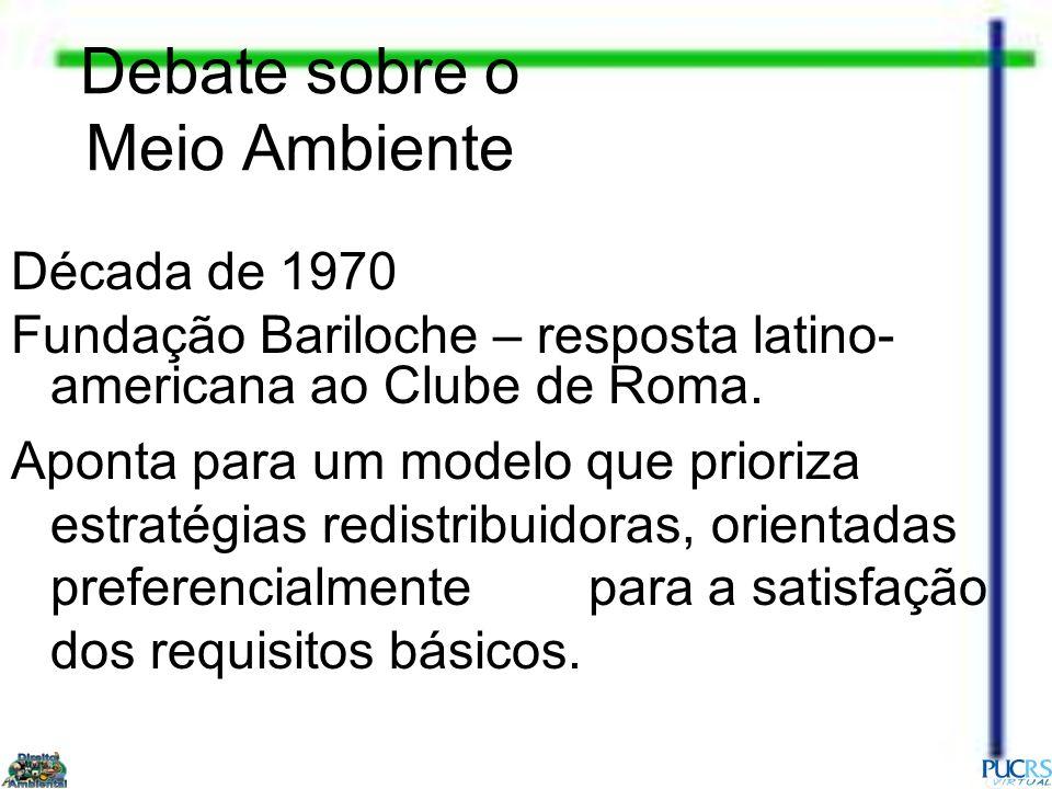 Debate sobre o Meio Ambiente Década de 1970 Fundação Bariloche – resposta latino- americana ao Clube de Roma. Aponta para um modelo que prioriza estra