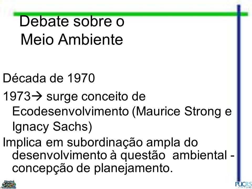 Década de 1970 1973 surge conceito de Ecodesenvolvimento (Maurice Strong e Ignacy Sachs) Implica em subordinação ampla do desenvolvimento à questão am