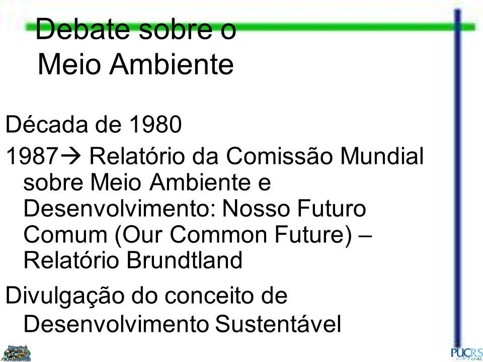 Debate sobre o Meio Ambiente Década de 1980 1987 Relatório da Comissão Mundial sobre Meio Ambiente e Desenvolvimento: Nosso Futuro Comum (Our Common F