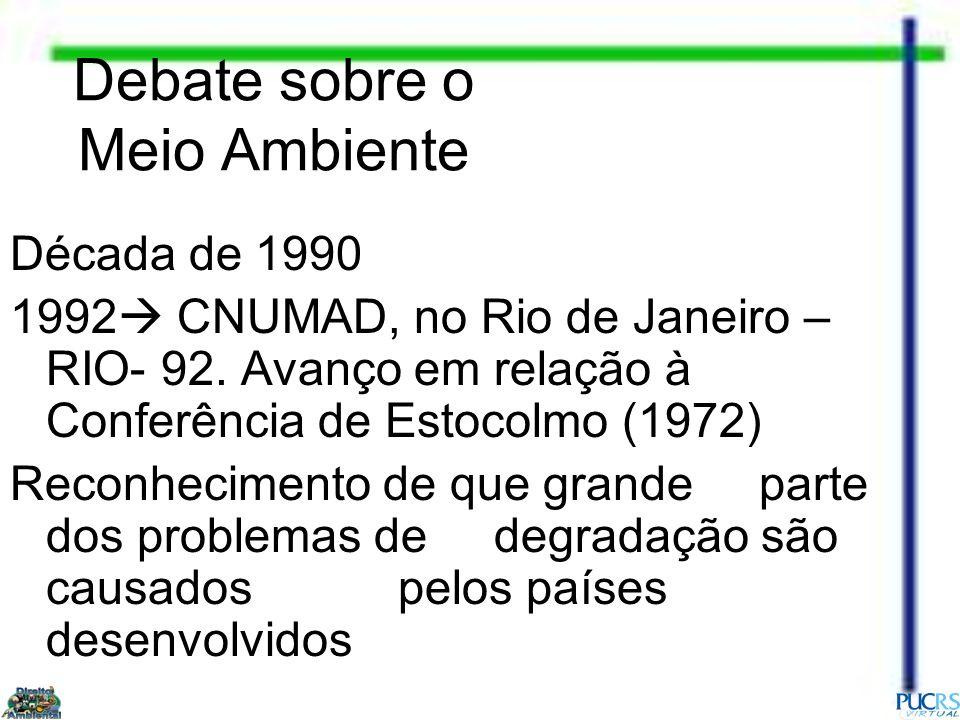 Debate sobre o Meio Ambiente Década de 1990 1992 CNUMAD, no Rio de Janeiro – RIO- 92. Avanço em relação à Conferência de Estocolmo (1972) Reconhecimen