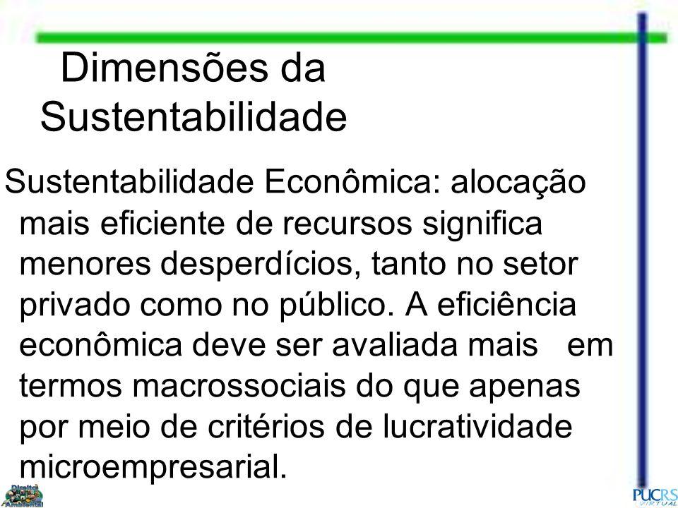 Dimensões da Sustentabilidade Sustentabilidade Econômica: alocação mais eficiente de recursos significa menores desperdícios, tanto no setor privado c