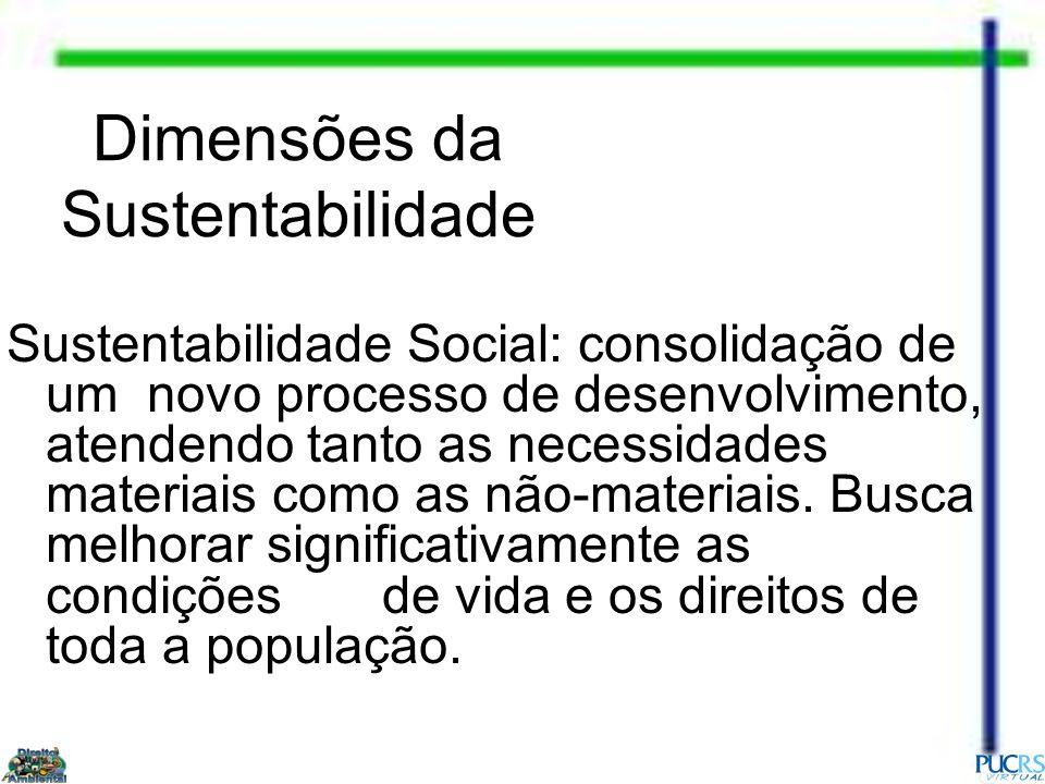 Dimensões da Sustentabilidade Sustentabilidade Social: consolidação de um novo processo de desenvolvimento, atendendo tanto as necessidades materiais