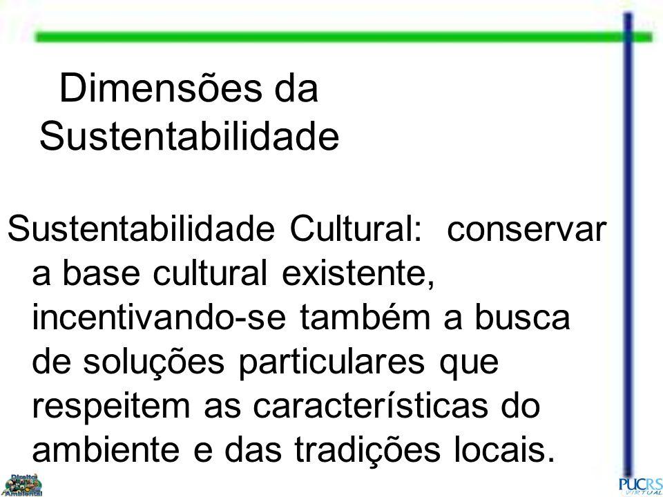 Dimensões da Sustentabilidade Sustentabilidade Cultural: conservar a base cultural existente, incentivando-se também a busca de soluções particulares