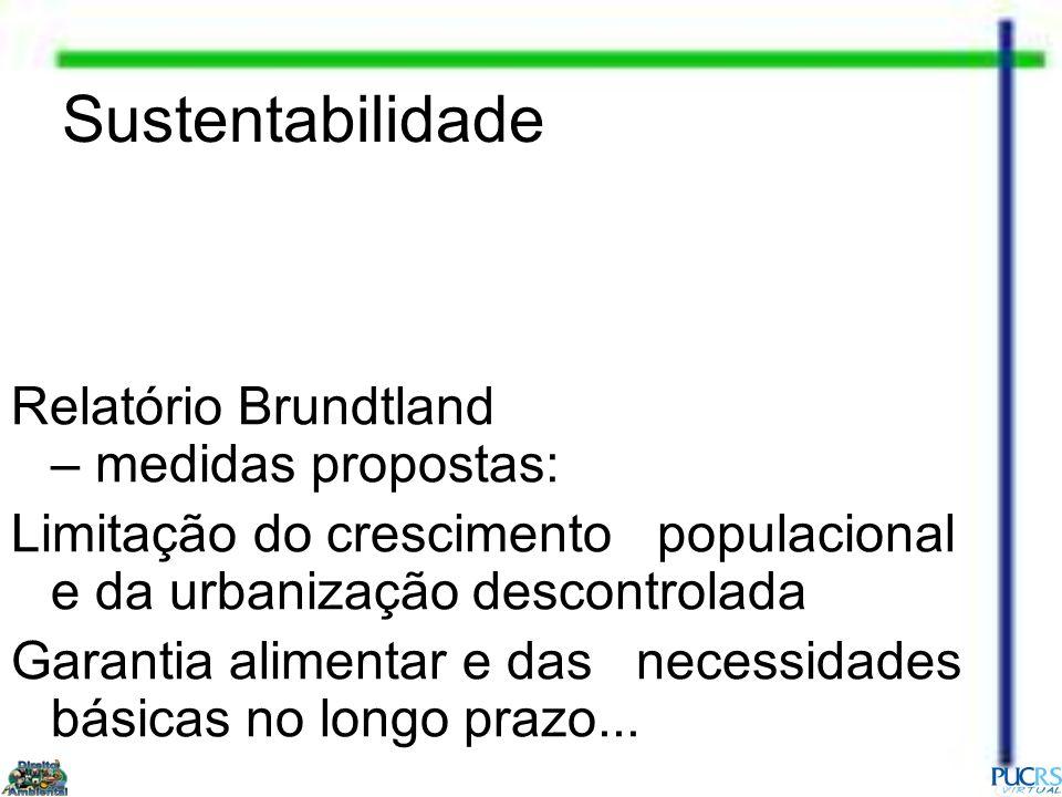 Sustentabilidade Relatório Brundtland – medidas propostas: Limitação do crescimento populacional e da urbanização descontrolada Garantia alimentar e d