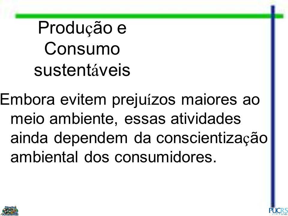 Produ ç ão e Consumo sustent á veis Embora evitem preju í zos maiores ao meio ambiente, essas atividades ainda dependem da conscientiza ç ão ambiental