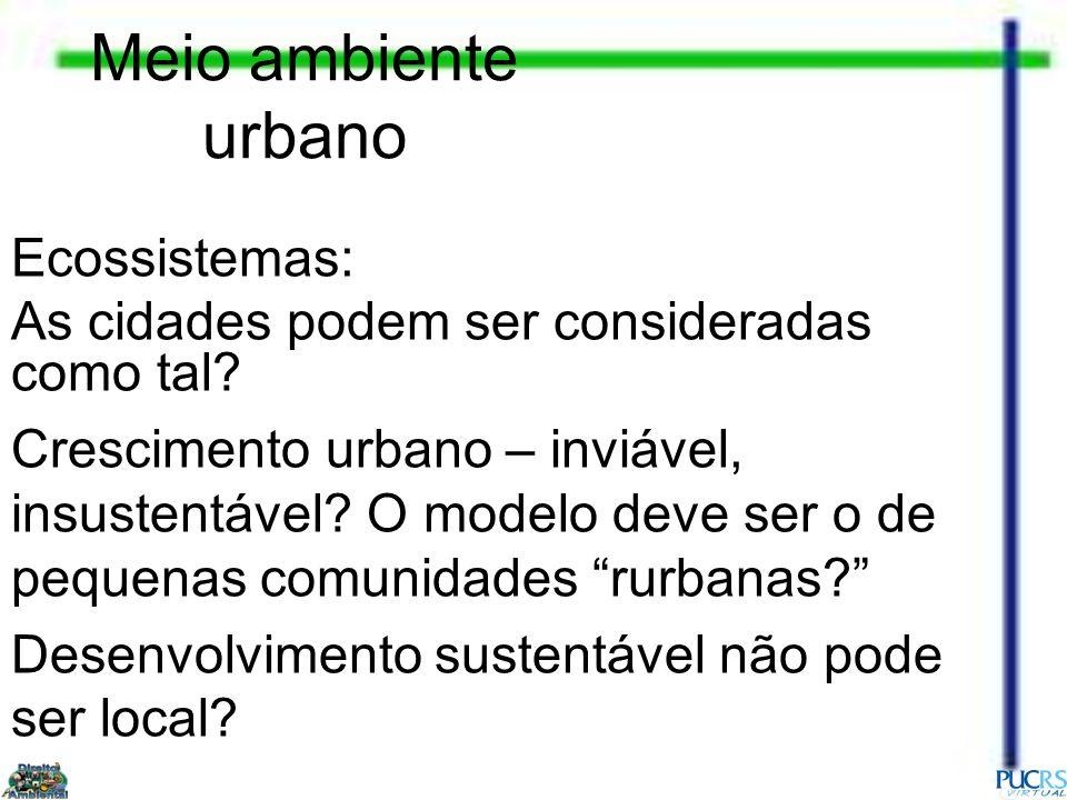Meio ambiente urbano Ecossistemas: As cidades podem ser consideradas como tal? Crescimento urbano – inviável, insustentável? O modelo deve ser o de pe