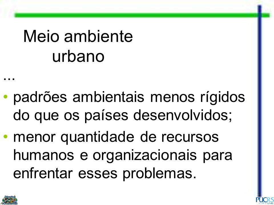 Meio ambiente urbano... padrões ambientais menos rígidos do que os países desenvolvidos; menor quantidade de recursos humanos e organizacionais para e