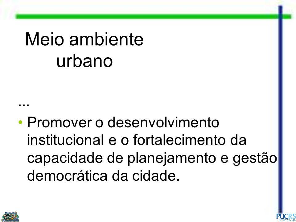 Meio ambiente urbano... Promover o desenvolvimento institucional e o fortalecimento da capacidade de planejamento e gestão democrática da cidade.
