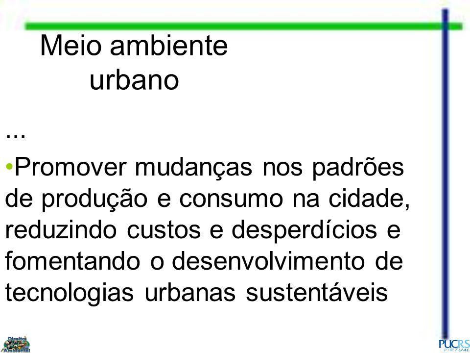 Meio ambiente urbano... Promover mudanças nos padrões de produção e consumo na cidade, reduzindo custos e desperdícios e fomentando o desenvolvimento