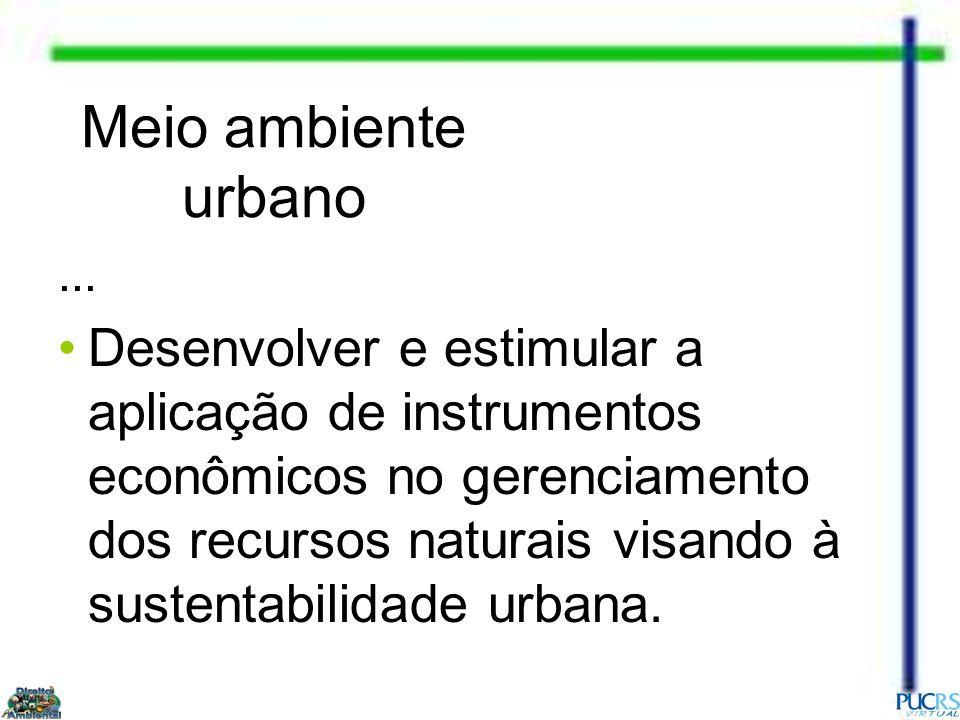 Meio ambiente urbano... Desenvolver e estimular a aplicação de instrumentos econômicos no gerenciamento dos recursos naturais visando à sustentabilida