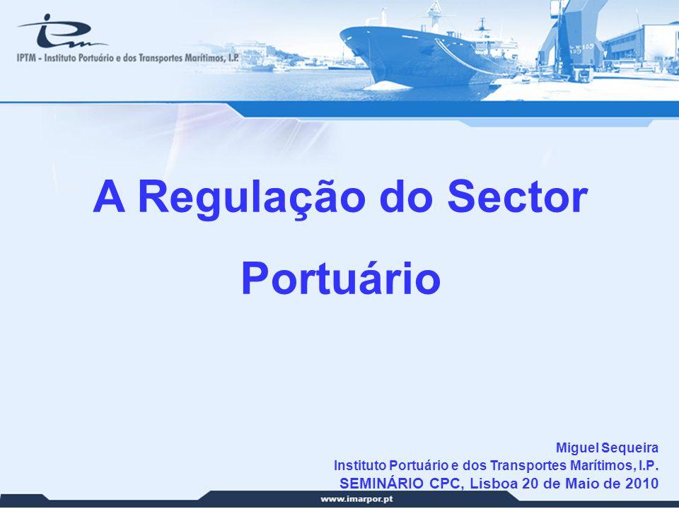 1 A Regulação do Sector Portuário Miguel Sequeira Instituto Portuário e dos Transportes Marítimos, I.P. SEMINÁRIO CPC, Lisboa 20 de Maio de 2010