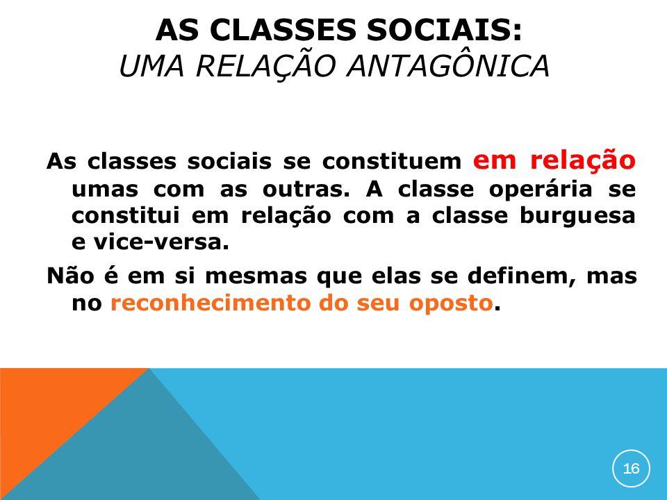 AS CLASSES SOCIAIS: UMA RELAÇÃO ANTAGÔNICA As classes sociais se constituem em relação umas com as outras. A classe operária se constitui em relação c