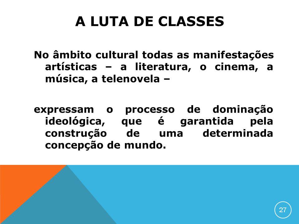 A LUTA DE CLASSES No âmbito cultural todas as manifestações artísticas – a literatura, o cinema, a música, a telenovela – expressam o processo de domi