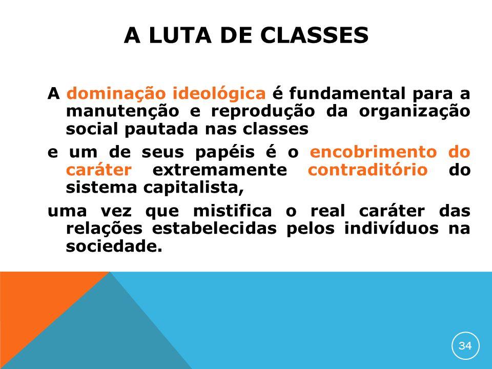A LUTA DE CLASSES A dominação ideológica é fundamental para a manutenção e reprodução da organização social pautada nas classes e um de seus papéis é